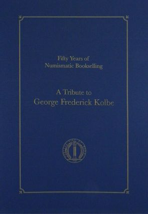 FIFTY YEARS OF NUMISMATIC BOOKSELLING: A TRIBUTE TO GEORGE FREDERICK KOLBE. David and Maria Fanning.