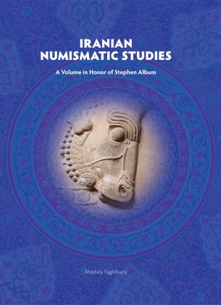 IRANIAN NUMISMATIC STUDIES: A VOLUME IN HONOR OF STEPHEN ALBUM. Mostafa Faghfoury