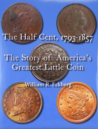 THE HALF CENT, 1793–1857: THE STORY OF AMERICA'S GREATEST LITTLE COIN. William R. Eckberg