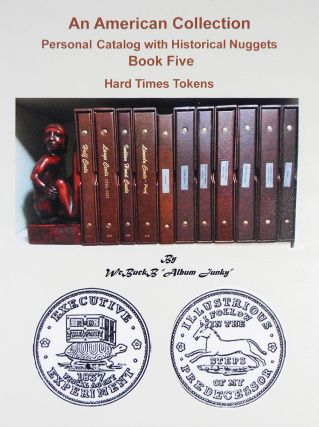 AN AMERICAN COLLECTION. PERSONAL CATALOG WITH HISTORICAL NUGGETS. BOOK FIVE: HARD TIMES TOKENS....