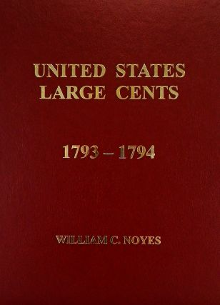 UNITED STATES LARGE CENTS. VOLUMES 1–4: 1793–1814. William C. Noyes