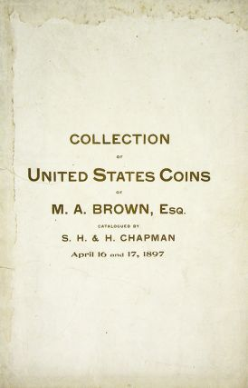 CATALOGUE OF THE SPLENDID COLLECTION OF UNITED STATES COINS OF M.A. BROWN, ESQ., EAST NORTHFIELD,...