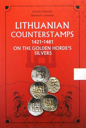 LITHUANIAN COUNTERSTAMPS 1421–1481 ON THE GOLDEN HORDE'S SILVERS. Dzmitry Huletski, Slawomir...