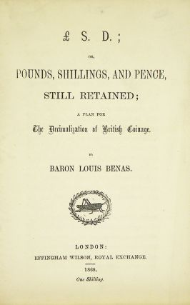 £.S.D.; OR, POUNDS, SHILLINGS, AND PENCE, STILL RETAINED; A PLAN FOR THE DECIMALIZATION OF...