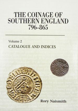 THE COINAGE OF SOUTHERN ENGLAND 796–865. VOLUME 2: CATALOGUE AND INDICIES. Rory Naismith