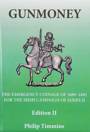 GUNMONEY: THE EMERGENCY COINAGE OF 1689-1691 FOR THE IRISH CAMPAIGN OF JAMES II. Philip Timmins