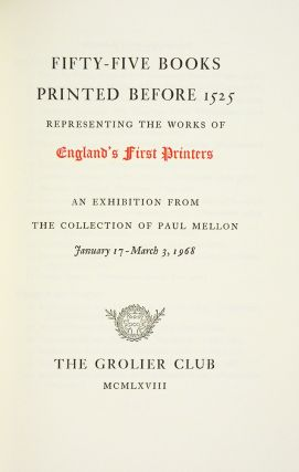 FIFTY-FIVE BOOKS PRINTED BEFORE 1525 REPRESENTING THE WORKS OF ENGLAND'S FIRST PRINTERS: AN EXHIBITION FROM THE COLLECTION OF PAUL MELLON JANUARY 17–MARCH 3, 1968.