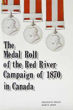 THE MEDAL ROLL OF THE RED RIVER CAMPAIGN OF 1870 IN CANADA. Graham H. Neale, Ross W. Irwin