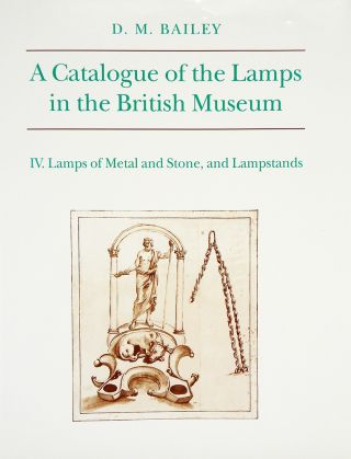 A CATALOGUE OF THE LAMPS IN THE BRITISH MUSEUM. IV. LAMPS OF METAL AND STONE, AND LAMPSTANDS. D....