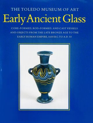 THE TOLEDO MUSEUM OF ART EARLY ANCIENT GLASS: CORE-FORMED, ROD-FORMED, AND CAST VESSELS AND...
