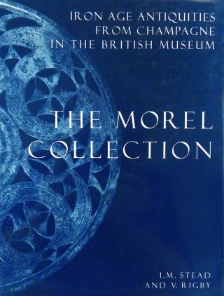 IRON AGE ANTIQUITIES FROM CHAMPAGNE IN THE BRITISH MUSEUM: THE MOREL COLLECTION. I. M. Stead, V....