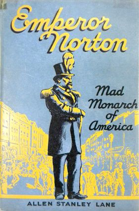 EMPORER NORTON: THE MAD MONARCH OF AMERICA. Allen Stanley Lane