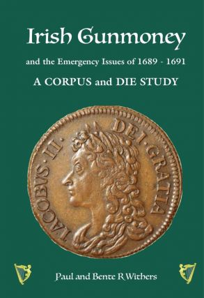 IRISH GUNMONEY AND THE EMERGENCY ISSUES OF 1689–1691: A CORPUS AND DIE STUDY. Paul Withers,...